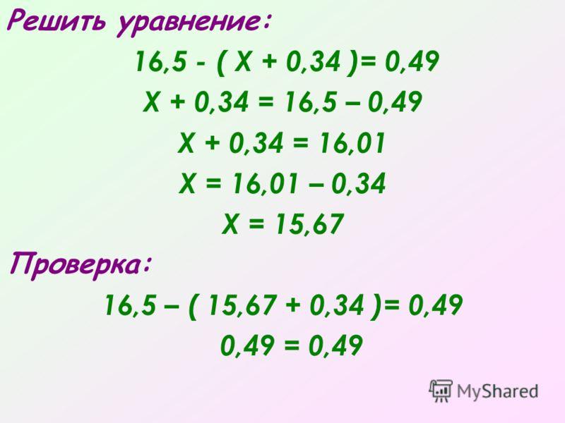 Решить уравнение: 16,5 - ( Х + 0,34 )= 0,49 Х + 0,34 = 16,5 – 0,49 Х + 0,34 = 16,01 Х = 16,01 – 0,34 Х = 15,67 Проверка: 16,5 – ( 15,67 + 0,34 )= 0,49 0,49 = 0,49