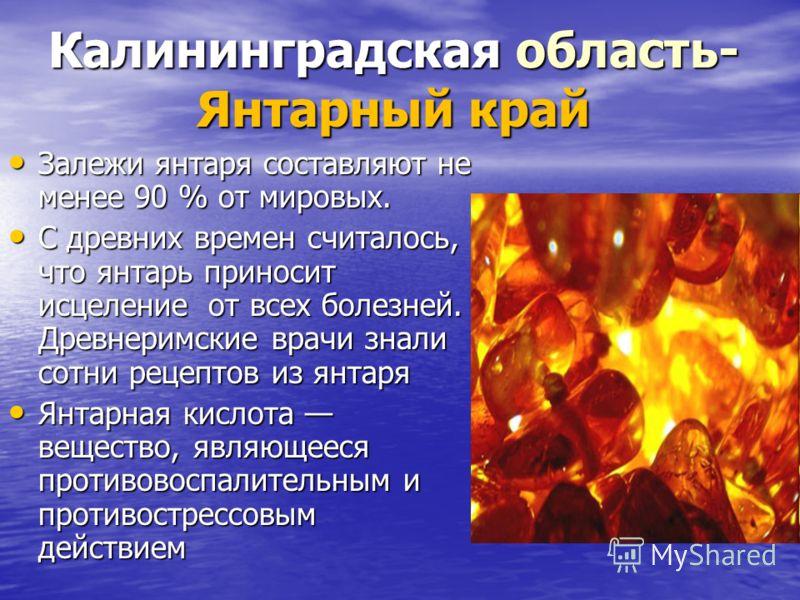 Калининградская область- Янтарный край Залежи янтаря составляют не менее 90 % от мировых. Залежи янтаря составляют не менее 90 % от мировых. С древних времен считалось, что янтарь приносит исцеление от всех болезней. Древнеримские врачи знали сотни р