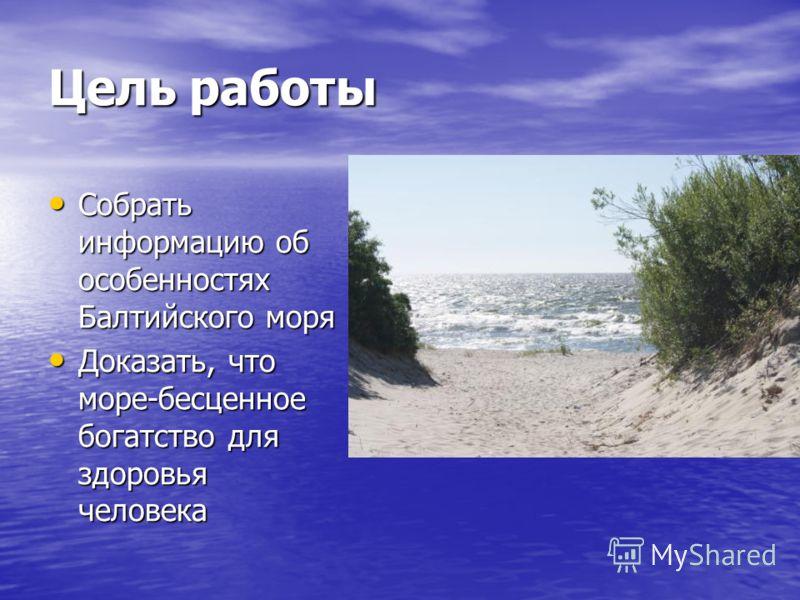 Цель работы Собрать информацию об особенностях Балтийского моря Собрать информацию об особенностях Балтийского моря Доказать, что море-бесценное богатство для здоровья человека Доказать, что море-бесценное богатство для здоровья человека