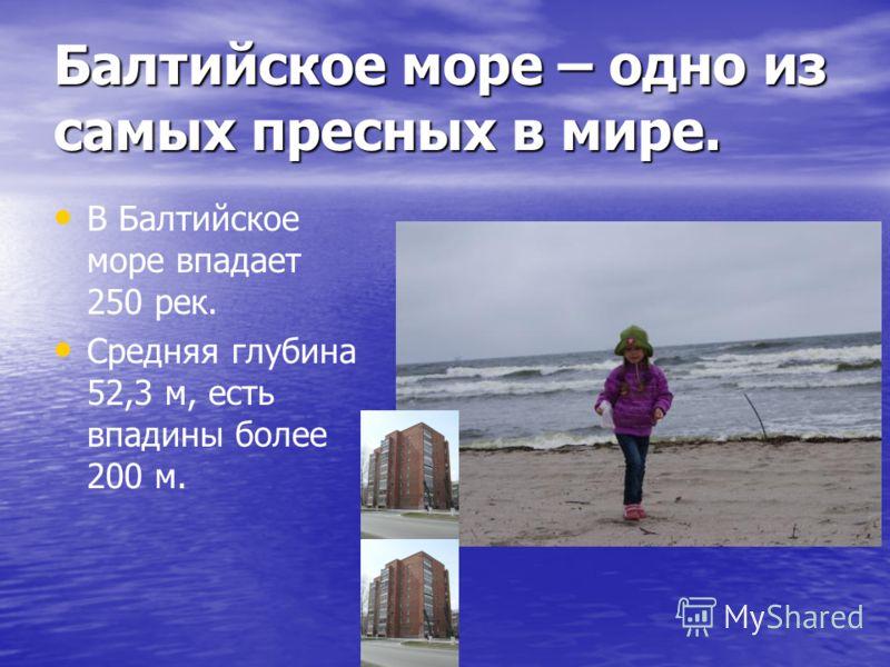Балтийское море – одно из самых пресных в мире. В Балтийское море впадает 250 рек. Средняя глубина 52,3 м, есть впадины более 200 м.