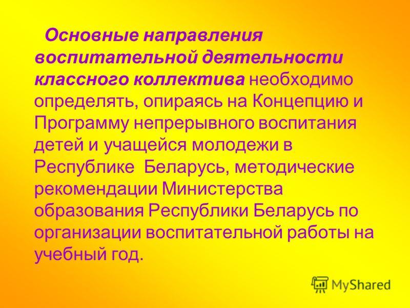 Основные направления воспитательной деятельности классного коллектива необходимо определять, опираясь на Концепцию и Программу непрерывного воспитания детей и учащейся молодежи в Республике Беларусь, методические рекомендации Министерства образования