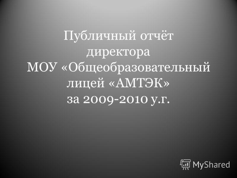 Публичный отчёт директора МОУ «Общеобразовательный лицей «АМТЭК» за 2009-2010 у.г.