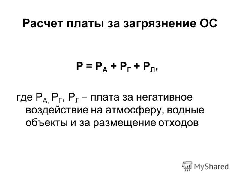 Расчет платы за загрязнение ОС Р = Р А + Р Г + Р Л, где Р А, Р Г, Р Л плата за негативное воздействие на атмосферу, водные объекты и за размещение отходов