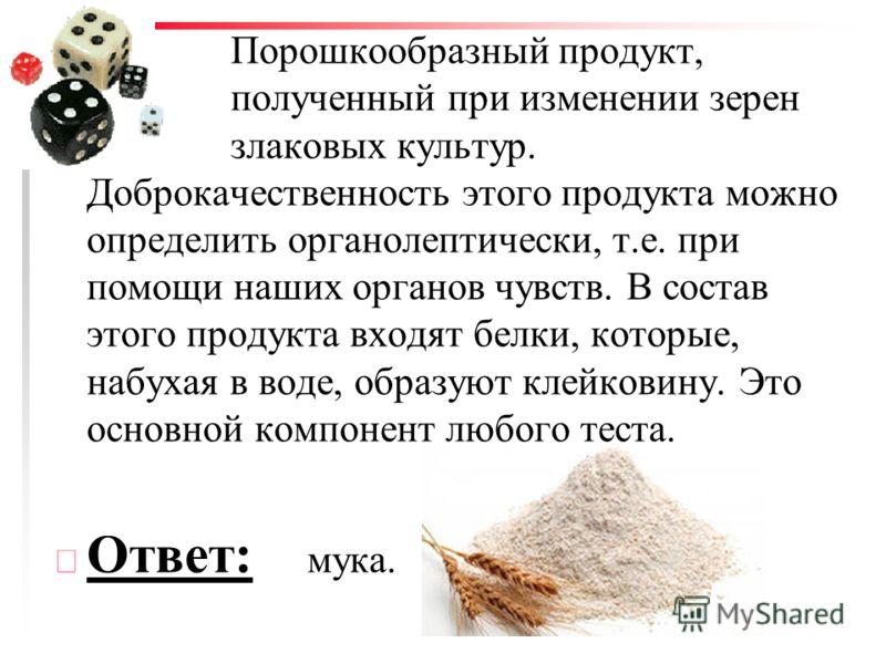 Порошкообразный продукт, полученный при изменении зерен злаковых культур. Доброкачественность этого продукта можно определить органолептически, т.е. при помощи наших органов чувств. В состав этого продукта входят белки, которые, набухая в воде, образ