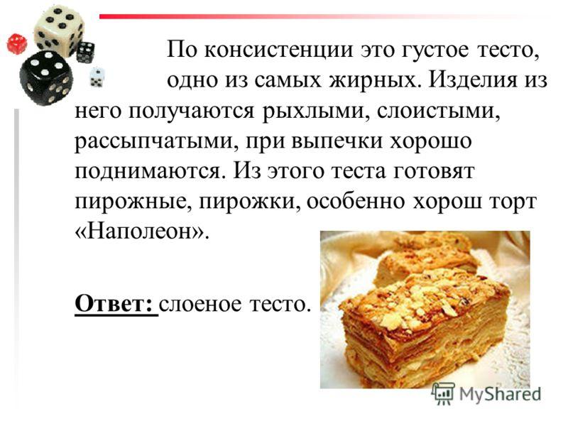 По консистенции это густое тесто, одно из самых жирных. Изделия из него получаются рыхлыми, слоистыми, рассыпчатыми, при выпечки хорошо поднимаются. Из этого теста готовят пирожные, пирожки, особенно хорош торт «Наполеон». Ответ: слоеное тесто.