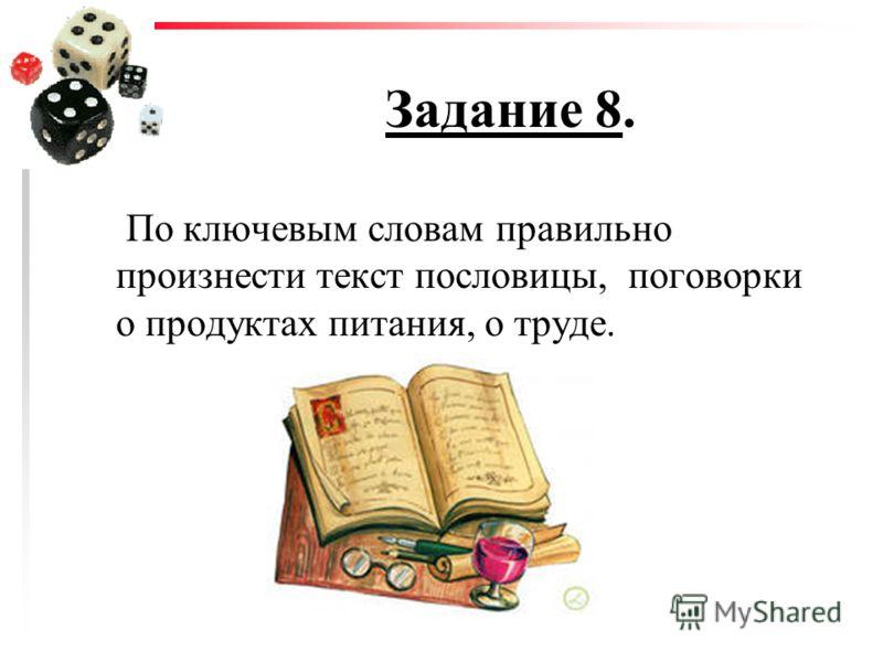 Задание 8. По ключевым словам правильно произнести текст пословицы, поговорки о продуктах питания, о труде.