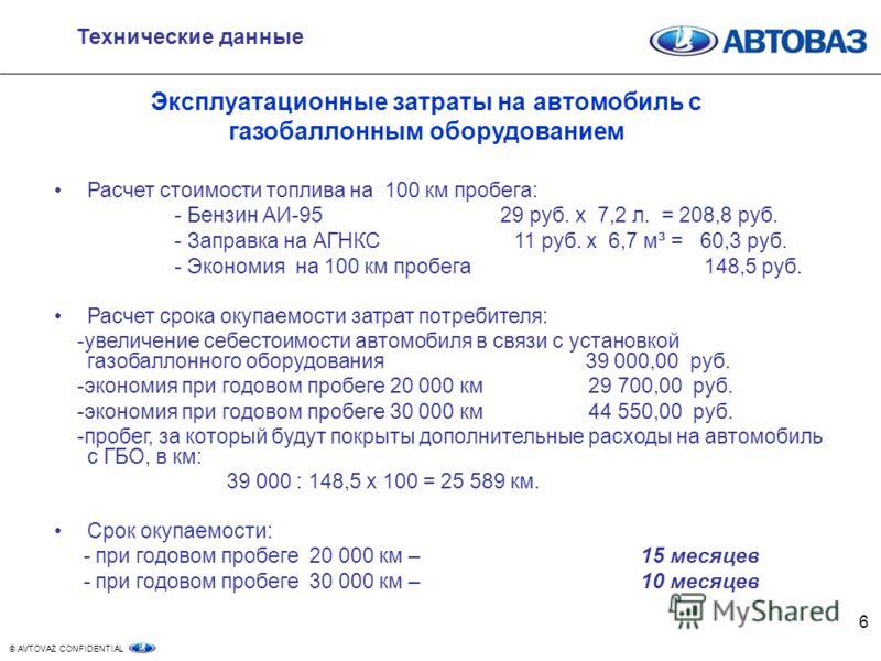 © AVTOVAZ CONFIDENTIAL 6 Технические данные Эксплуатационные затраты на автомобиль с газобаллонным оборудованием Расчет стоимости топлива на 100 км пробега: - Бензин АИ-95 29 руб. х 7,2 л. = 208,8 руб. - Заправка на АГНКС 11 руб. х 6,7 м ³ = 60,3 руб