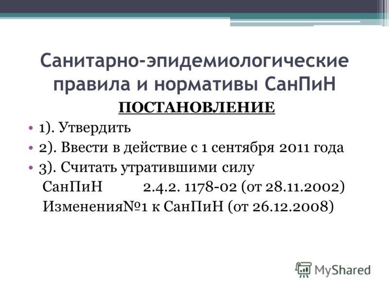 Cанитарно-эпидемиологические правила и нормативы СанПиН ПОСТАНОВЛЕНИЕ 1). Утвердить 2). Ввести в действие с 1 сентября 2011 года 3). Считать утратившими силу СанПиН 2.4.2. 1178-02 (от 28.11.2002) Изменения1 к СанПиН (от 26.12.2008)