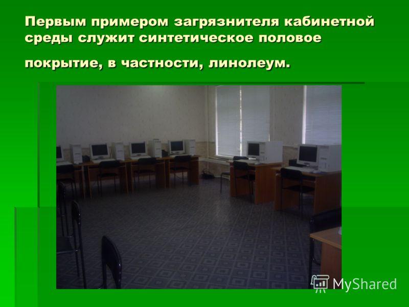 Первым примером загрязнителя кабинетной среды служит синтетическое половое покрытие, в частности, линолеум.