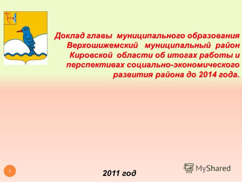 Доклад главы муниципального образования Верхошижемский муниципальный район Кировской области об итогах работы и перспективах социально-экономического развития района до 2014 года. 2011 год 1