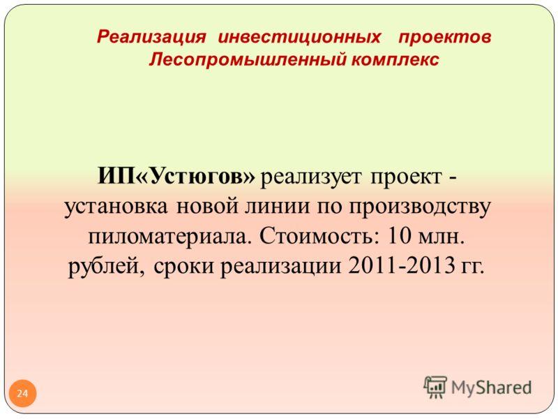 Реализация инвестиционных проектов Лесопромышленный комплекс ИП«Устюгов» реализует проект - установка новой линии по производству пиломатериала. Стоимость: 10 млн. рублей, сроки реализации 2011-2013 гг. 24