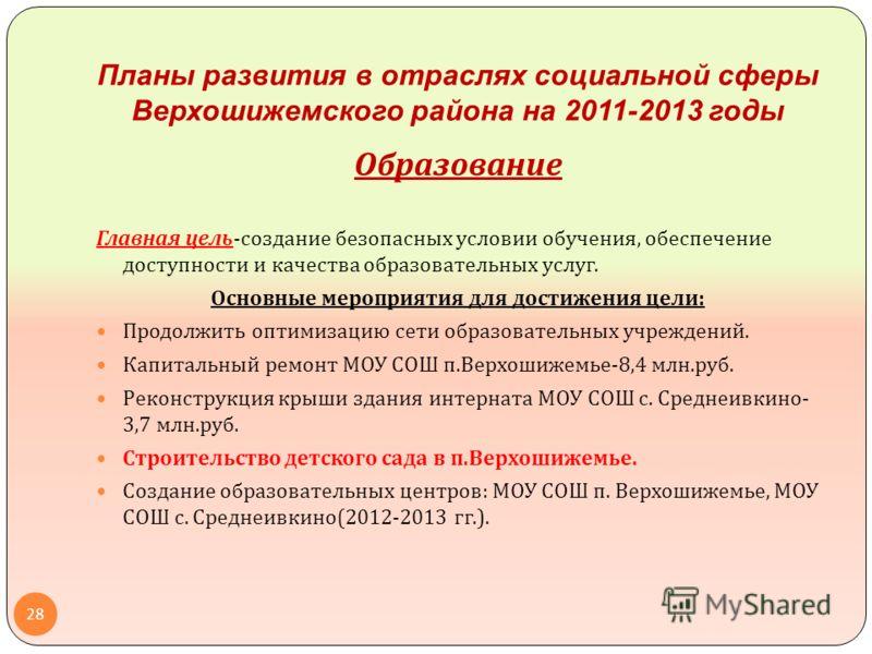 Планы развития в отраслях социальной сферы Верхошижемского района на 2011-2013 годы Образование Главная цель - создание безопасных условии обучения, обеспечение доступности и качества образовательных услуг. Основные мероприятия для достижения цели :