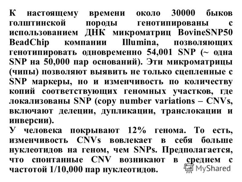 К настоящему времени около 30000 быков голштинской породы генотипированы с использованием ДНК микроматриц BovineSNP50 BeadChip компании Illumina, позволяющих генотипировать одновременно 54,001 SNP (~ одна SNP на 50,000 пар оснований). Эти микроматриц