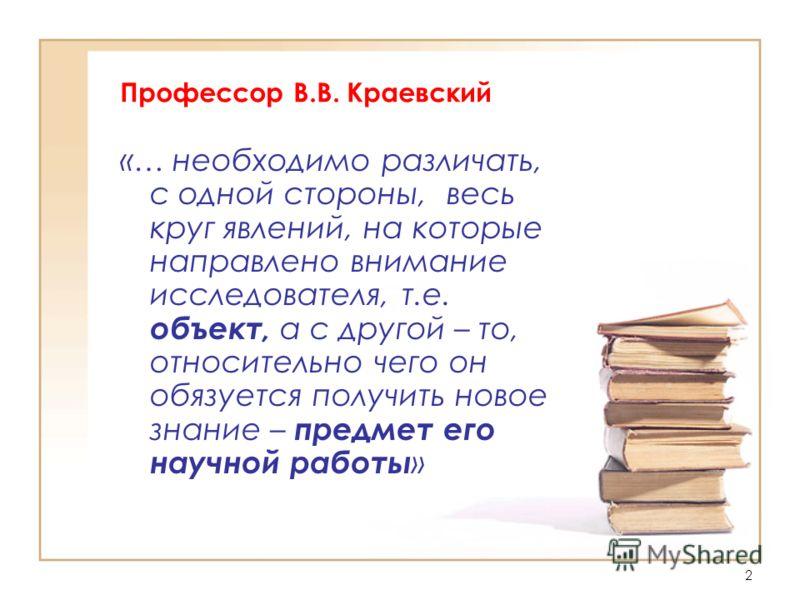 2 Профессор В.В. Краевский «… необходимо различать, с одной стороны, весь круг явлений, на которые направлено внимание исследователя, т.е. объект, а с другой – то, относительно чего он обязуется получить новое знание – предмет его научной работы »