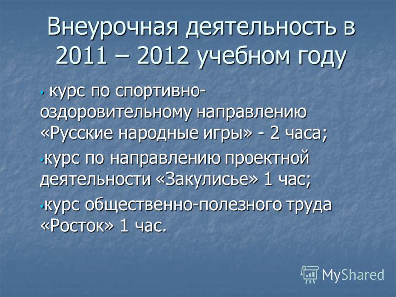 Внеурочная деятельность в 2011 – 2012 учебном году курс по спортивно- оздоровительному направлению «Русские народные игры» - 2 часа; курс по спортивно- оздоровительному направлению «Русские народные игры» - 2 часа; курс по направлению проектной деяте