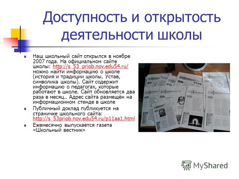 Доступность и открытость деятельности школы Наш школьный сайт открылся в ноябре 2007 года. На официальном сайте школы: http://s_53_priob.nov.edu54.ru/ можно найти информацию о школе (история и традиции школы, Устав, символика школы). Сайт содержит ин