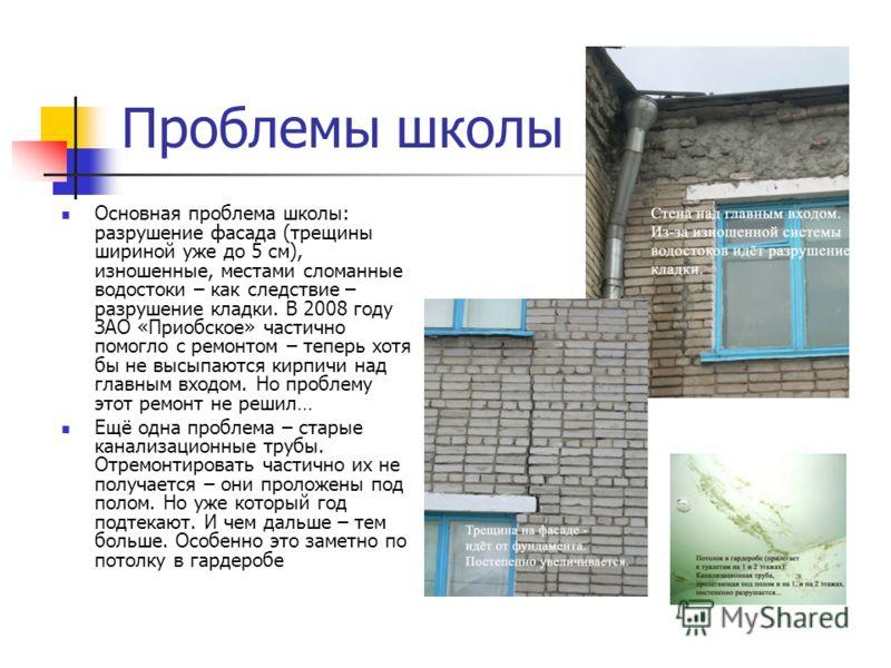 Проблемы школы Основная проблема школы: разрушение фасада (трещины шириной уже до 5 см), изношенные, местами сломанные водостоки – как следствие – разрушение кладки. В 2008 году ЗАО «Приобское» частично помогло с ремонтом – теперь хотя бы не высыпают