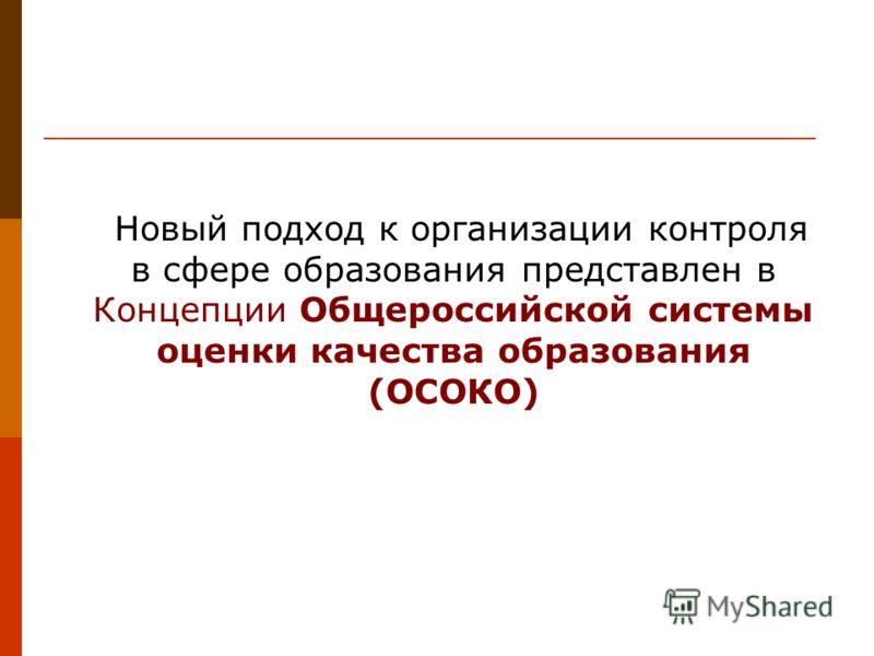Новый подход к организации контроля в сфере образования представлен в Концепции Общероссийской системы оценки качества образования (ОСОКО)