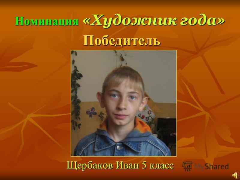 Номинация «Художник года» Щербаков Иван 5 класс Победитель