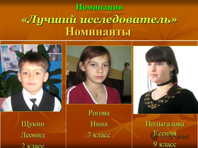 Номинация «Лучший исследователь» Номинанты ЩукинЛеонид 2 класс РоговаНина 7 класс Полыгалова Ксения 9 класс