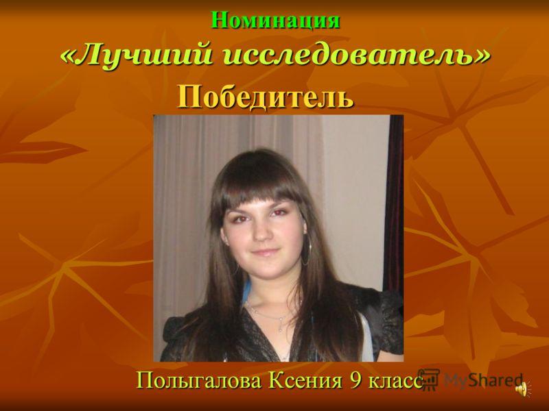 Номинация «Лучший исследователь» Полыгалова Ксения 9 класс Победитель