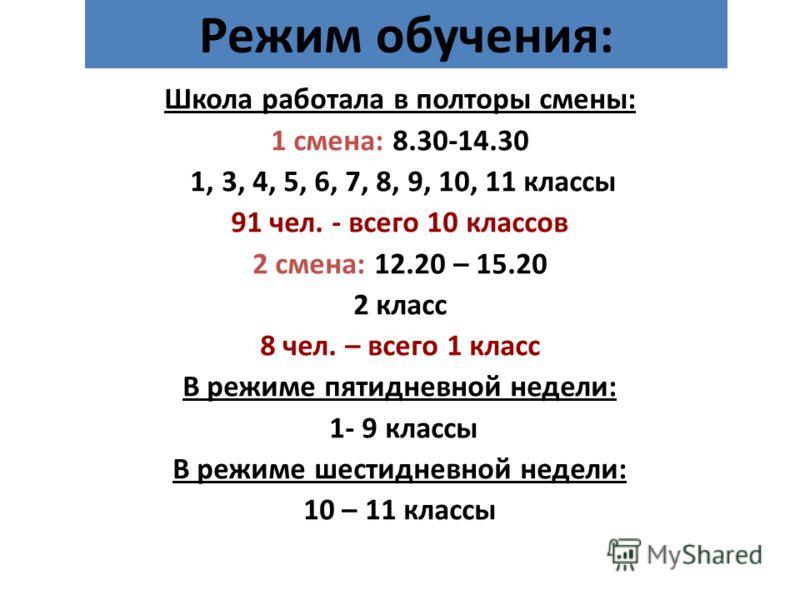 Режим обучения: Школа работала в полторы смены: 1 смена: 8.30-14.30 1, 3, 4, 5, 6, 7, 8, 9, 10, 11 классы 91 чел. - всего 10 классов 2 смена: 12.20 – 15.20 2 класс 8 чел. – всего 1 класс В режиме пятидневной недели: 1- 9 классы В режиме шестидневной