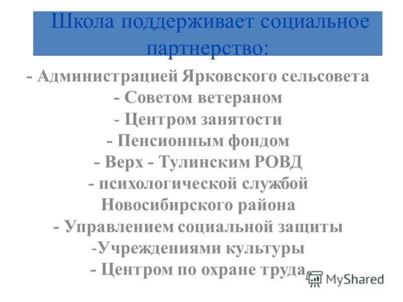 Школа поддерживает социальное партнерство: - Администрацией Ярковского сельсовета - Советом ветераном - Центром занятости - Пенсионным фондом - Верх - Тулинским РОВД - психологической службой Новосибирского района - Управлением социальной защиты -Учр