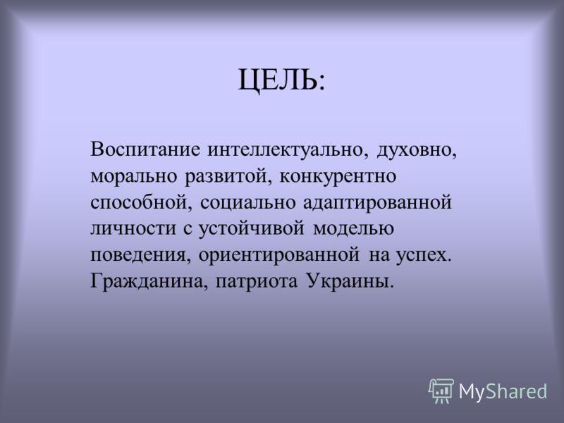 ЦЕЛЬ: Воспитание интеллектуально, духовно, морально развитой, конкурентно способной, социально адаптированной личности с устойчивой моделью поведения, ориентированной на успех. Гражданина, патриота Украины.