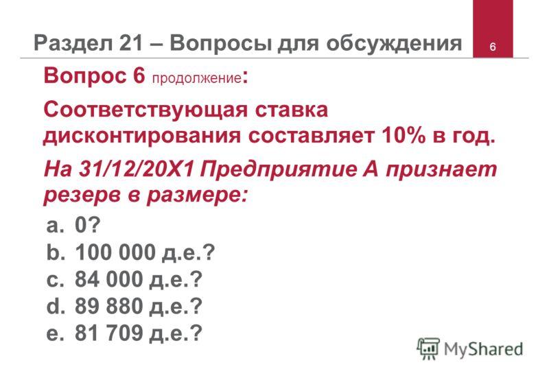 6 Вопрос 6 продолжение : Соответствующая ставка дисконтирования составляет 10% в год. На 31/12/20X1 Предприятие A признает резерв в размере: a.0? b.100 000 д.е.? c.84 000 д.е.? d.89 880 д.е.? e.81 709 д.е.?