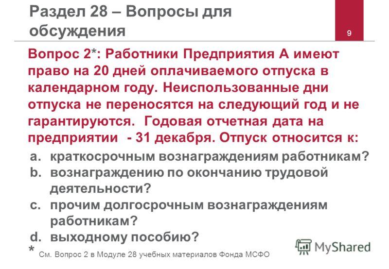 9 Раздел 28 – Вопросы для обсуждения Вопрос 2*: Работники Предприятия A имеют право на 20 дней оплачиваемого отпуска в календарном году. Неиспользованные дни отпуска не переносятся на следующий год и не гарантируются. Годовая отчетная дата на предпри