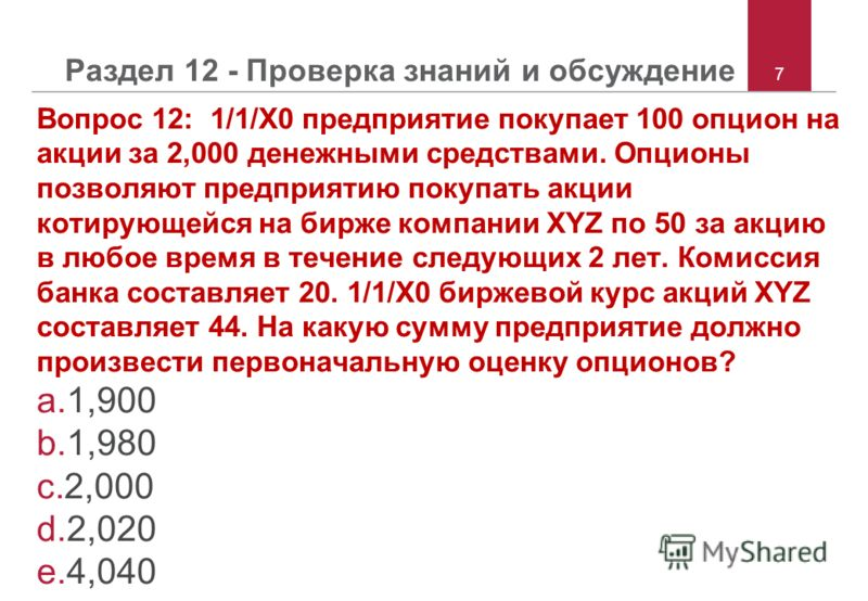 7 Раздел 12 - Проверка знаний и обсуждение Вопрос 12: 1/1/X0 предприятие покупает 100 опцион на акции за 2,000 денежными средствами. Опционы позволяют предприятию покупать акции котирующейся на бирже компании XYZ по 50 за акцию в любое время в течени