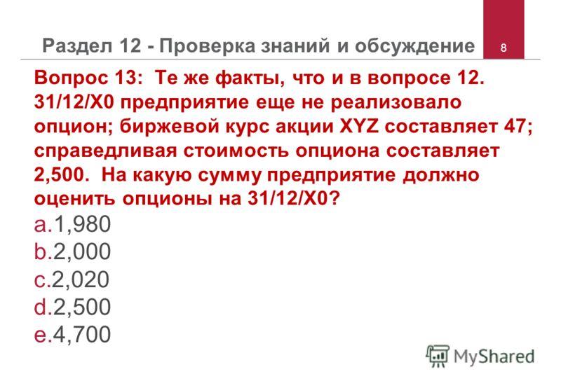 8 Раздел 12 - Проверка знаний и обсуждение Вопрос 13: Те же факты, что и в вопросе 12. 31/12/X0 предприятие еще не реализовало опцион; биржевой курс акции XYZ составляет 47; справедливая стоимость опциона составляет 2,500. На какую сумму предприятие