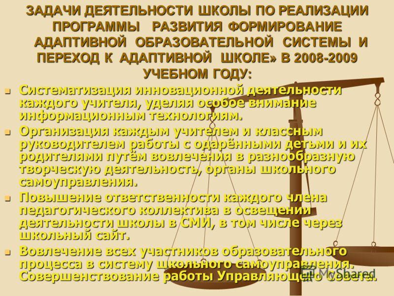 ЗАДАЧИ ДЕЯТЕЛЬНОСТИ ШКОЛЫ ПО РЕАЛИЗАЦИИ ПРОГРАММЫ РАЗВИТИЯ ФОРМИРОВАНИЕ АДАПТИВНОЙ ОБРАЗОВАТЕЛЬНОЙ СИСТЕМЫ И ПЕРЕХОД К АДАПТИВНОЙ ШКОЛЕ» В 2008-2009 УЧЕБНОМ ГОДУ: Систематизация инновационной деятельности каждого учителя, уделяя особое внимание инфор