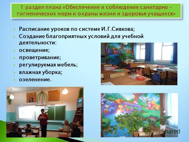 Расписание уроков по системе И.Г.Сивкова; Создание благоприятных условий для учебной деятельности: освещение; проветривание; регулируемая мебель; влажная уборка; озеленение.