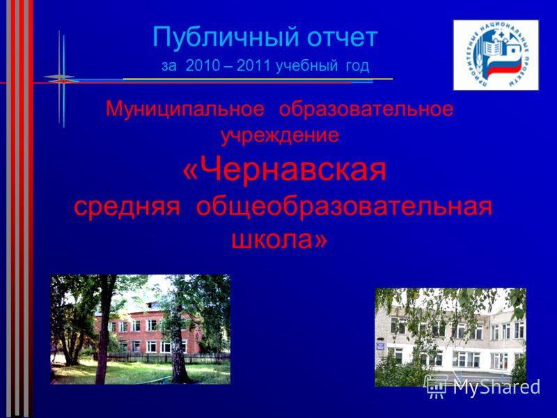 Муниципальное образовательное учреждение «Чернавская средняя общеобразовательная школа» Публичный отчет за 2010 – 2011 учебный год