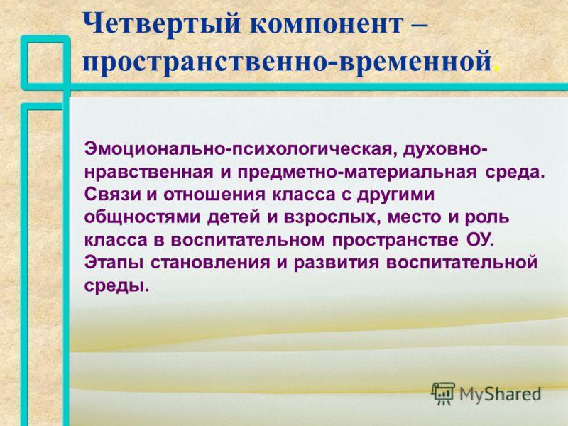 Четвертый компонент – пространственно-временной. nn nn Эмоционально-психологическая, духовно- нравственная и предметно-материальная среда. Связи и отношения класса с другими общностями детей и взрослых, место и роль класса в воспитательном пространст