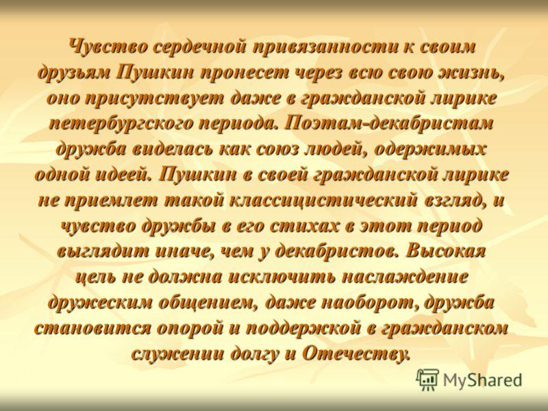Чувство сердечной привязанности к своим друзьям Пушкин пронесет через всю свою жизнь, оно присутствует даже в гражданской лирике петербургского периода. Поэтам-декабристам дружба виделась как союз людей, одержимых одной идеей. Пушкин в своей гражданс