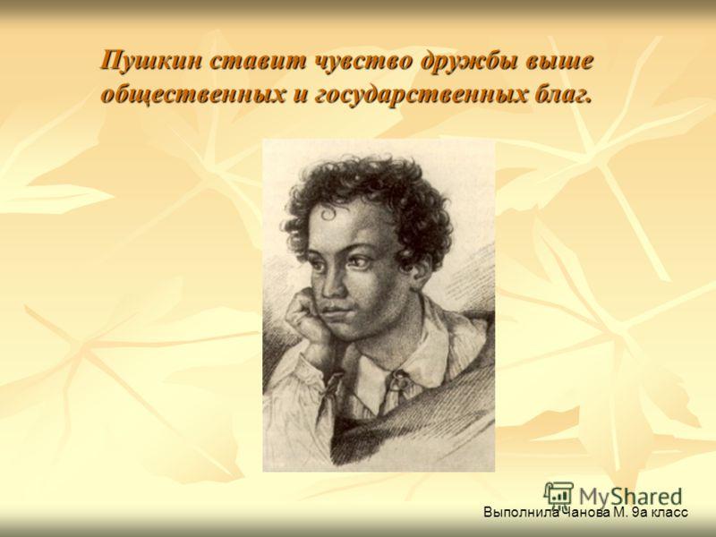 Пушкин ставит чувство дружбы выше общественных и государственных благ. Выполнила Чанова М. 9а класс