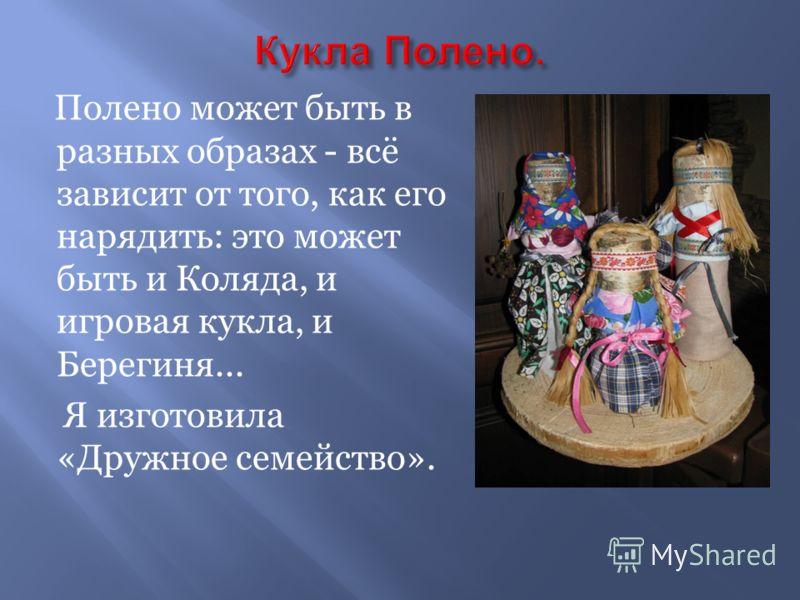 Полено может быть в разных образах - всё зависит от того, как его нарядить: это может быть и Коляда, и игровая кукла, и Берегиня... Я изготовила «Дружное семейство».