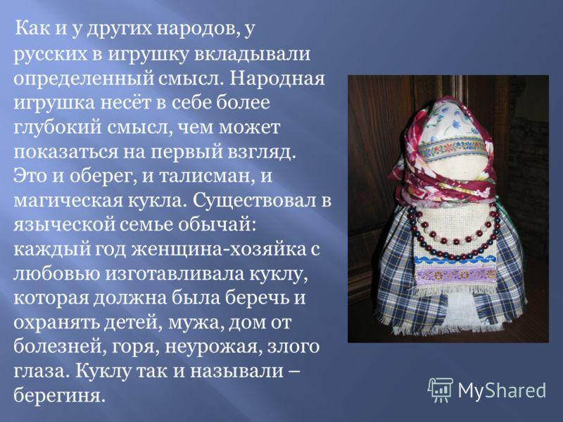 Как и у других народов, у русских в игрушку вкладывали определенный смысл. Народная игрушка несёт в себе более глубокий смысл, чем может показаться на первый взгляд. Это и оберег, и талисман, и магическая кукла. Существовал в языческой семье обычай: