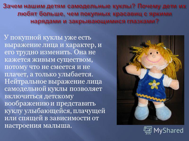 У покупной куклы уже есть выражение лица и характер, и его трудно изменить. Она не кажется живым существом, потому что не смеется и не плачет, а только улыбается. Нейтральное выражение лица самодельной куклы позволяет включиться детскому воображению