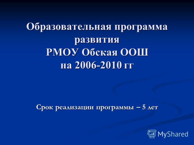 Образовательная программа развития РМОУ Обская ООШ на 2006-2010 гг Срок реализации программы – 5 лет