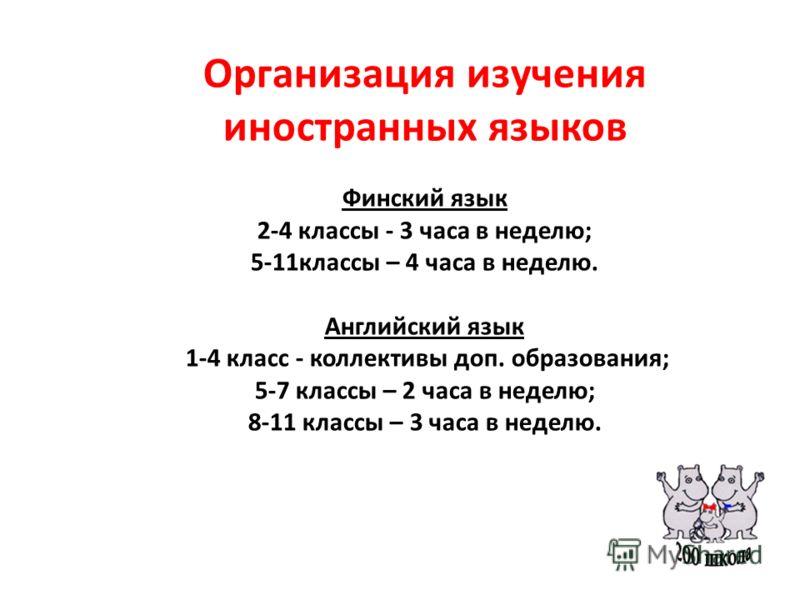 Организация изучения иностранных языков Финский язык 2-4 классы - 3 часа в неделю; 5-11классы – 4 часа в неделю. Английский язык 1-4 класс - коллективы доп. образования; 5-7 классы – 2 часа в неделю; 8-11 классы – 3 часа в неделю.