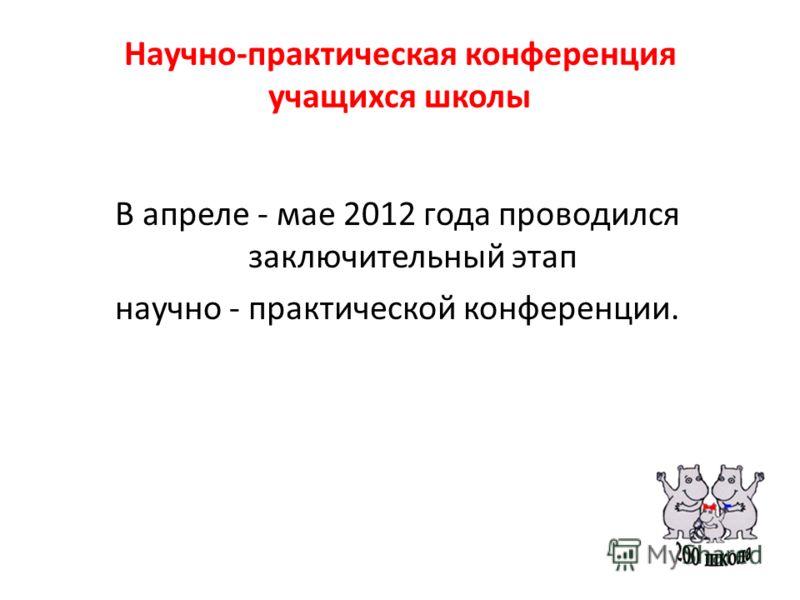 Научно-практическая конференция учащихся школы В апреле - мае 2012 года проводился заключительный этап научно - практической конференции.