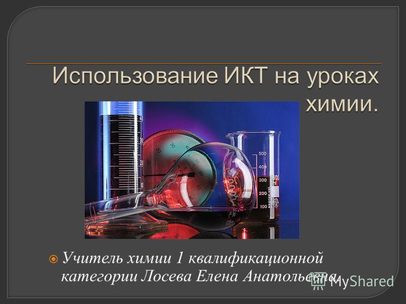 Учитель химии 1 квалификационной категории Лосева Елена Анатольевна.