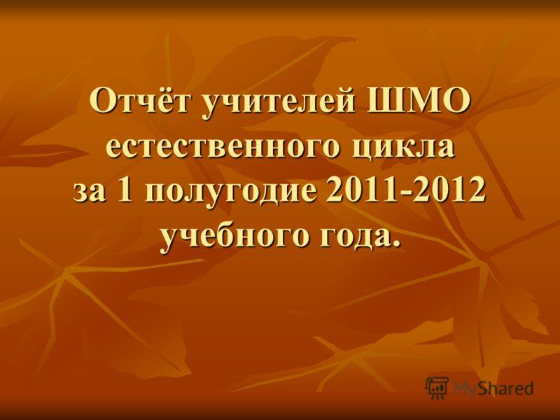 Отчёт учителей ШМО естественного цикла за 1 полугодие 2011-2012 учебного года.
