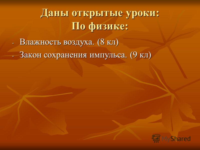 Даны открытые уроки: По физике: - Влажность воздуха. (8 кл) - Закон сохранения импульса. (9 кл)