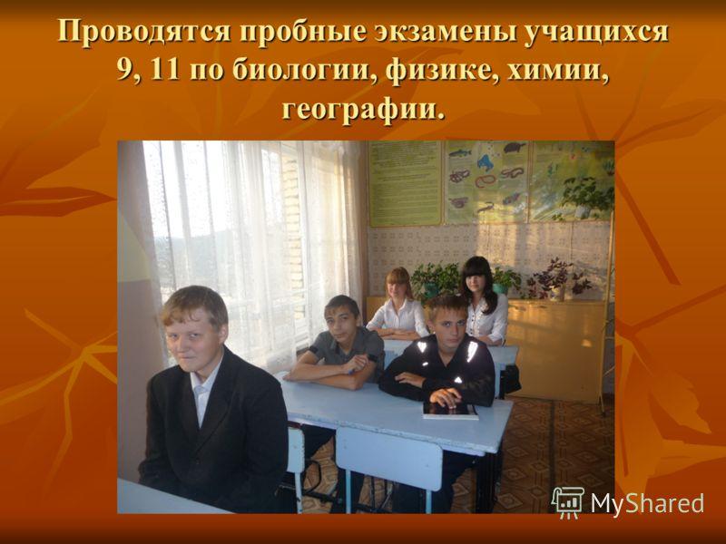Проводятся пробные экзамены учащихся 9, 11 по биологии, физике, химии, географии.