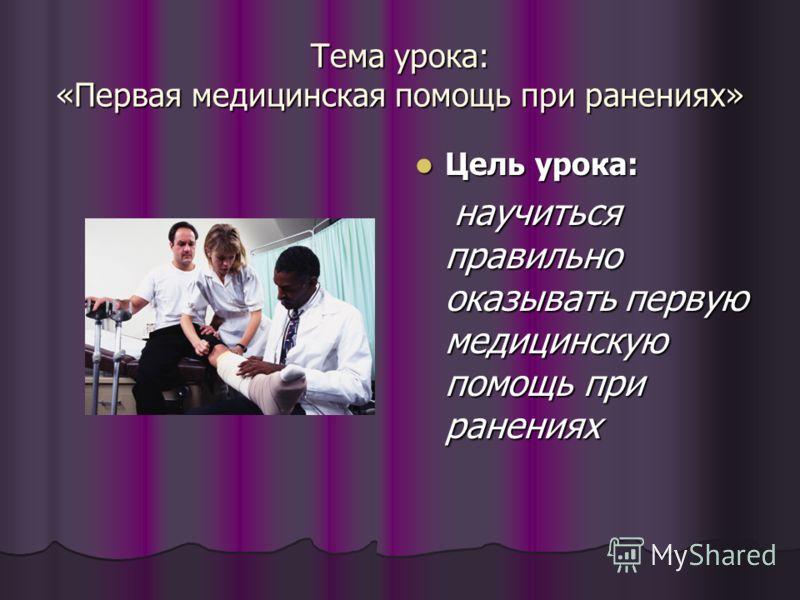 Тема урока: «Первая медицинская помощь при ранениях» Цель урока: Цель урока: научиться правильно оказывать первую медицинскую помощь при ранениях научиться правильно оказывать первую медицинскую помощь при ранениях
