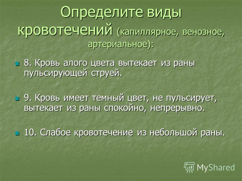 Определите виды кровотечений (капиллярное, венозное, артериальное): 8. Кровь алого цвета вытекает из раны пульсирующей струей. 8. Кровь алого цвета вытекает из раны пульсирующей струей. 9. Кровь имеет темный цвет, не пульсирует, вытекает из раны спок